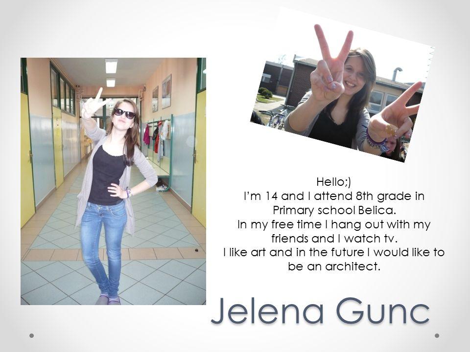 Jelena Gunc Hello;) I'm 14 and I attend 8th grade in Primary school Belica.