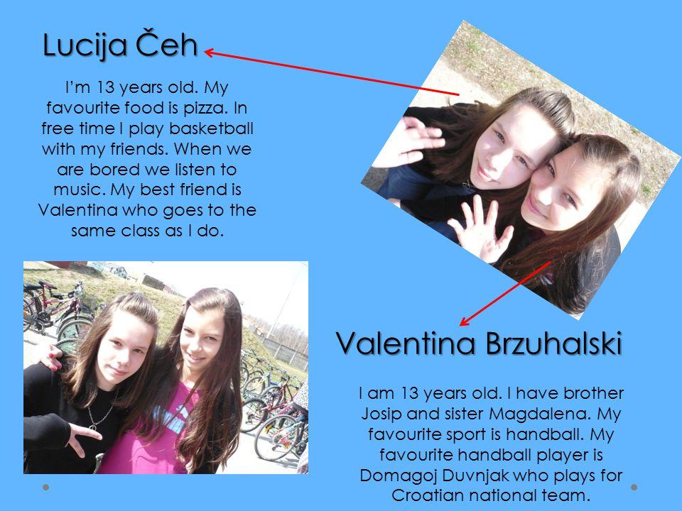 Lucija Čeh Valentina Brzuhalski I am 13 years old.
