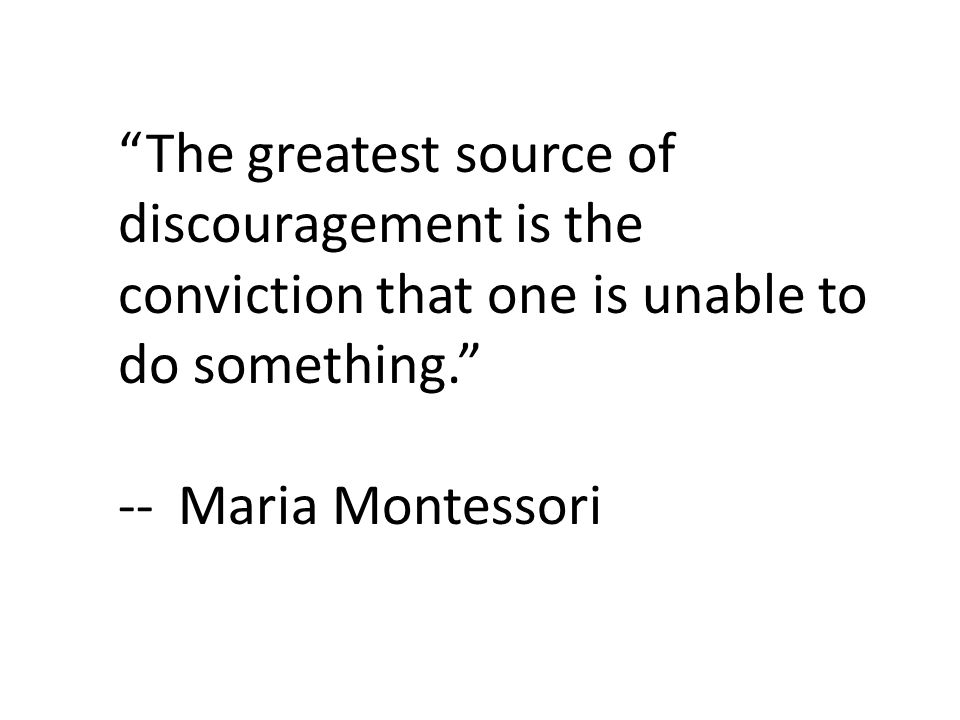 The greatest source of discouragement is the conviction that one is unable to do something. --Maria Montessori