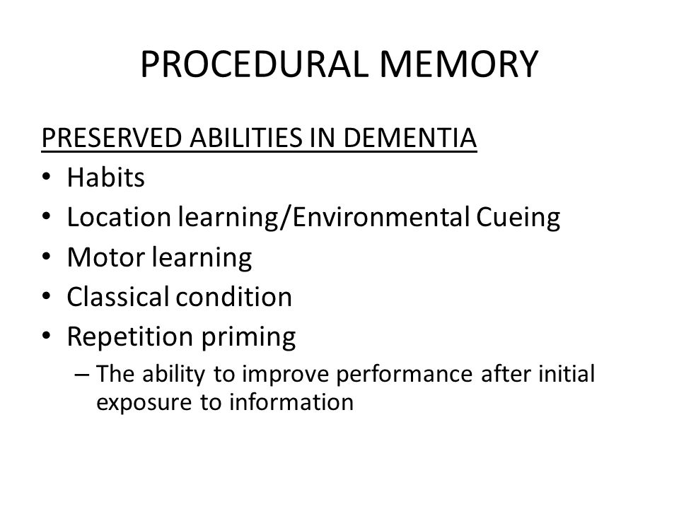PROCEDURAL MEMORY PRESERVED ABILITIES IN DEMENTIA Habits Location learning/Environmental Cueing Motor learning Classical condition Repetition priming – The ability to improve performance after initial exposure to information