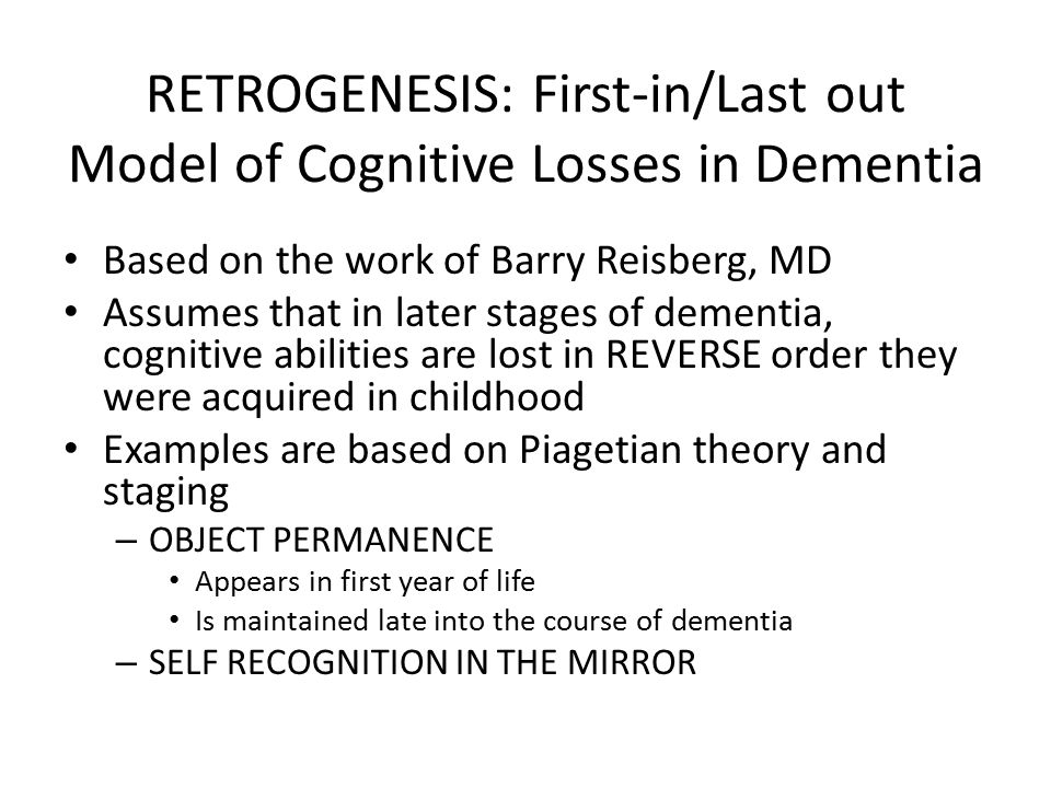 RETROGENESIS: First-in/Last out Model of Cognitive Losses in Dementia Based on the work of Barry Reisberg, MD Assumes that in later stages of dementia, cognitive abilities are lost in REVERSE order they were acquired in childhood Examples are based on Piagetian theory and staging – OBJECT PERMANENCE Appears in first year of life Is maintained late into the course of dementia – SELF RECOGNITION IN THE MIRROR