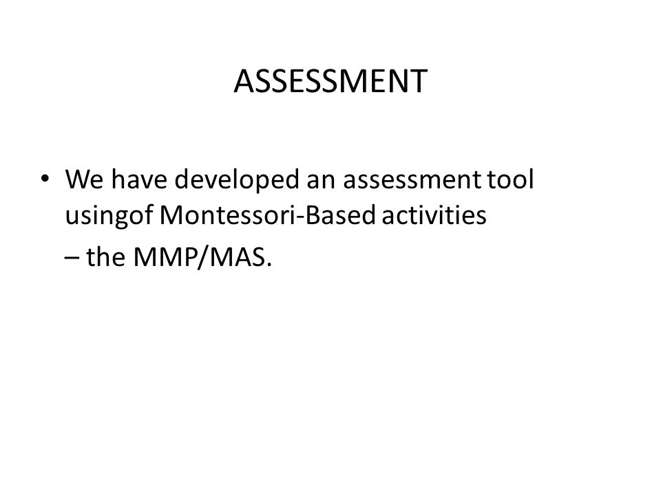 ASSESSMENT We have developed an assessment tool usingof Montessori-Based activities – the MMP/MAS.