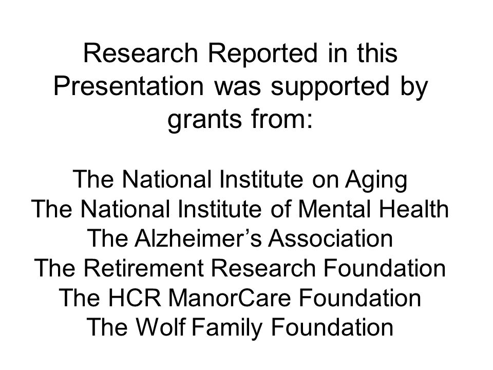 Research Reported in this Presentation was supported by grants from: The National Institute on Aging The National Institute of Mental Health The Alzheimer's Association The Retirement Research Foundation The HCR ManorCare Foundation The Wolf Family Foundation