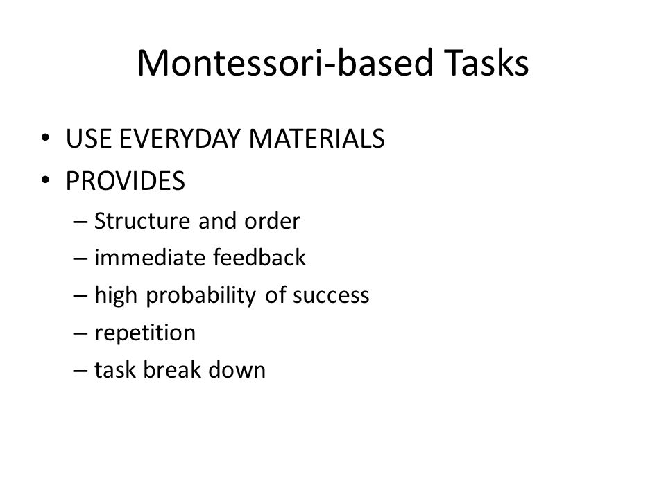 Montessori-based Tasks USE EVERYDAY MATERIALS PROVIDES – Structure and order – immediate feedback – high probability of success – repetition – task break down