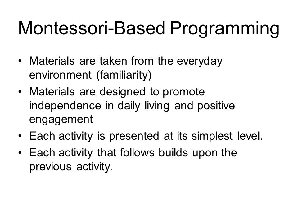 Montessori-Based Programming Materials are taken from the everyday environment (familiarity) Materials are designed to promote independence in daily living and positive engagement Each activity is presented at its simplest level.