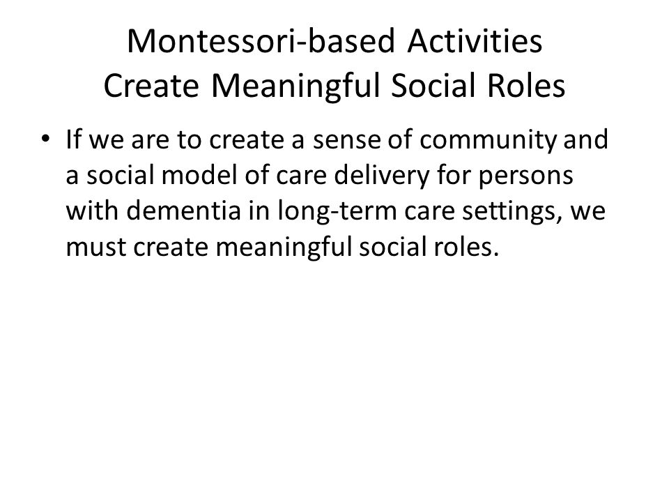 Montessori-based Activities Create Meaningful Social Roles If we are to create a sense of community and a social model of care delivery for persons with dementia in long-term care settings, we must create meaningful social roles.