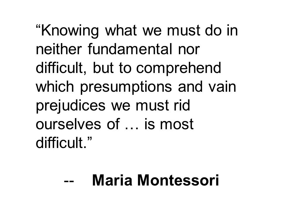 Knowing what we must do in neither fundamental nor difficult, but to comprehend which presumptions and vain prejudices we must rid ourselves of … is most difficult. --Maria Montessori
