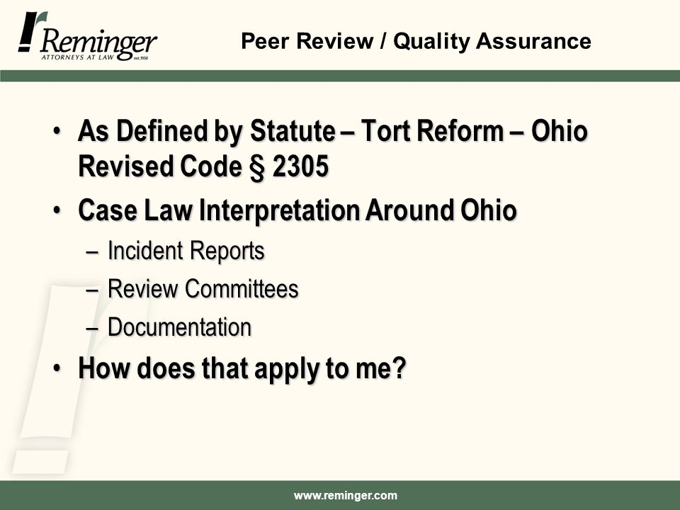 Peer Review / Quality Assurance As Defined by Statute – Tort Reform – Ohio Revised Code § 2305 As Defined by Statute – Tort Reform – Ohio Revised Code § 2305 Case Law Interpretation Around Ohio Case Law Interpretation Around Ohio –Incident Reports –Review Committees –Documentation How does that apply to me.