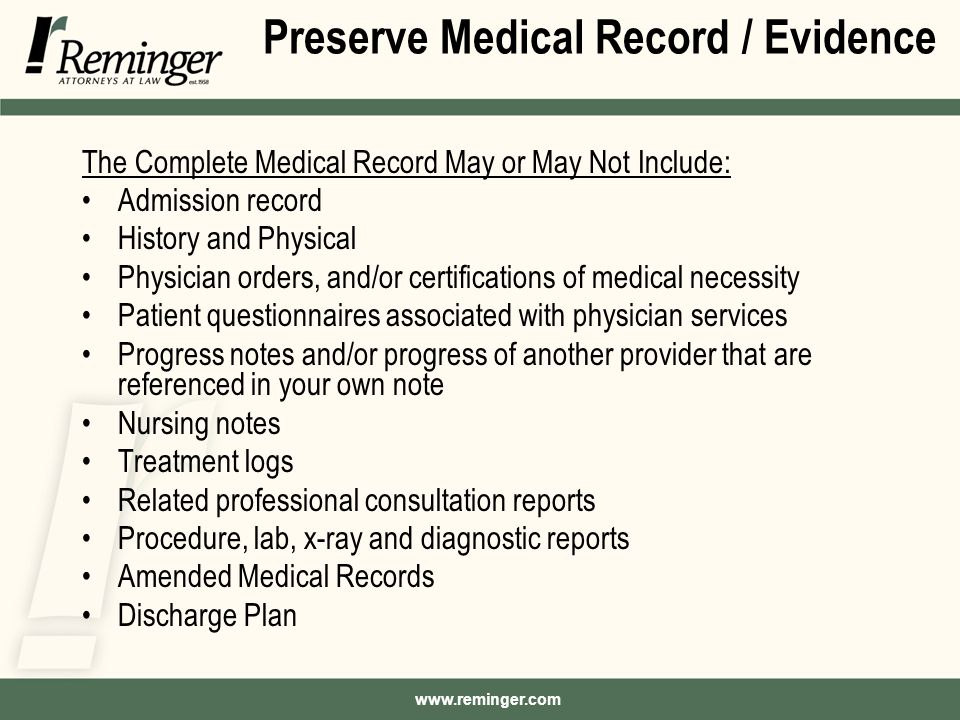 Preserve Medical Record / Evidence The Complete Medical Record May or May Not Include: Admission record History and Physical Physician orders, and/or certifications of medical necessity Patient questionnaires associated with physician services Progress notes and/or progress of another provider that are referenced in your own note Nursing notes Treatment logs Related professional consultation reports Procedure, lab, x-ray and diagnostic reports Amended Medical Records Discharge Plan