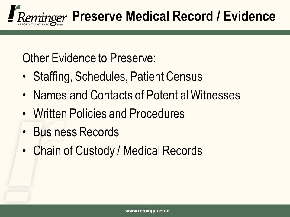 Preserve Medical Record / Evidence Other Evidence to Preserve: Staffing, Schedules, Patient Census Names and Contacts of Potential Witnesses Written Policies and Procedures Business Records Chain of Custody / Medical Records