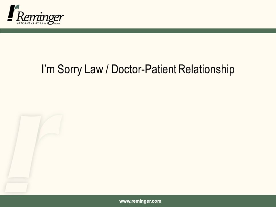 www.reminger.com I'm Sorry Law / Doctor-Patient Relationship Background –Initiatives that advocate full disclosure and apology to patients who suffer unanticipated outcomes during medical care are gaining momentum.