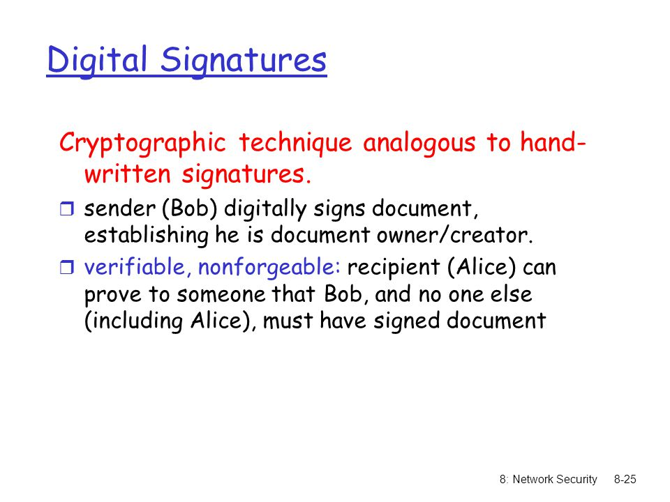 8: Network Security8-25 Digital Signatures Cryptographic technique analogous to hand- written signatures. r sender (Bob) digitally signs document, est