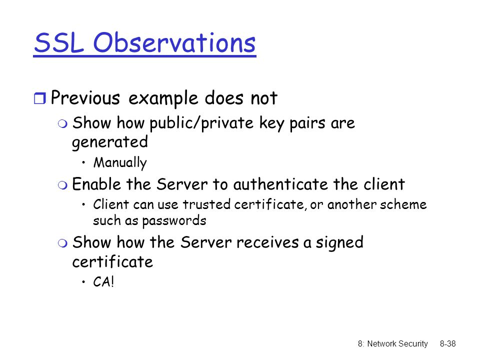 8: Network Security8-38 SSL Observations r Previous example does not m Show how public/private key pairs are generated Manually m Enable the Server to