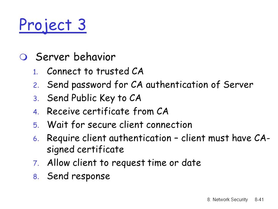 8: Network Security8-41 Project 3 m Server behavior 1. Connect to trusted CA 2. Send password for CA authentication of Server 3. Send Public Key to CA