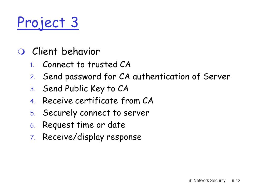 8: Network Security8-42 Project 3 m Client behavior 1. Connect to trusted CA 2. Send password for CA authentication of Server 3. Send Public Key to CA