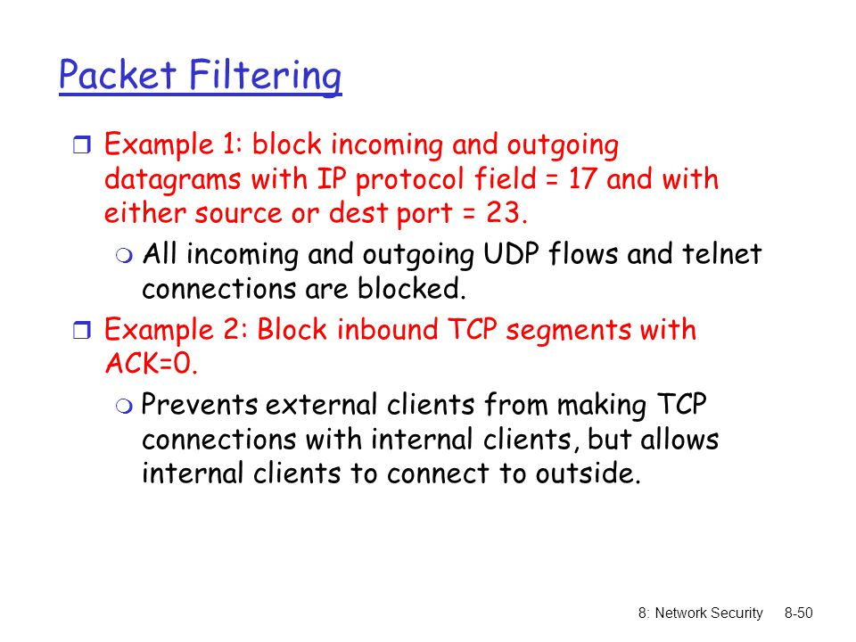 8: Network Security8-50 Packet Filtering r Example 1: block incoming and outgoing datagrams with IP protocol field = 17 and with either source or dest
