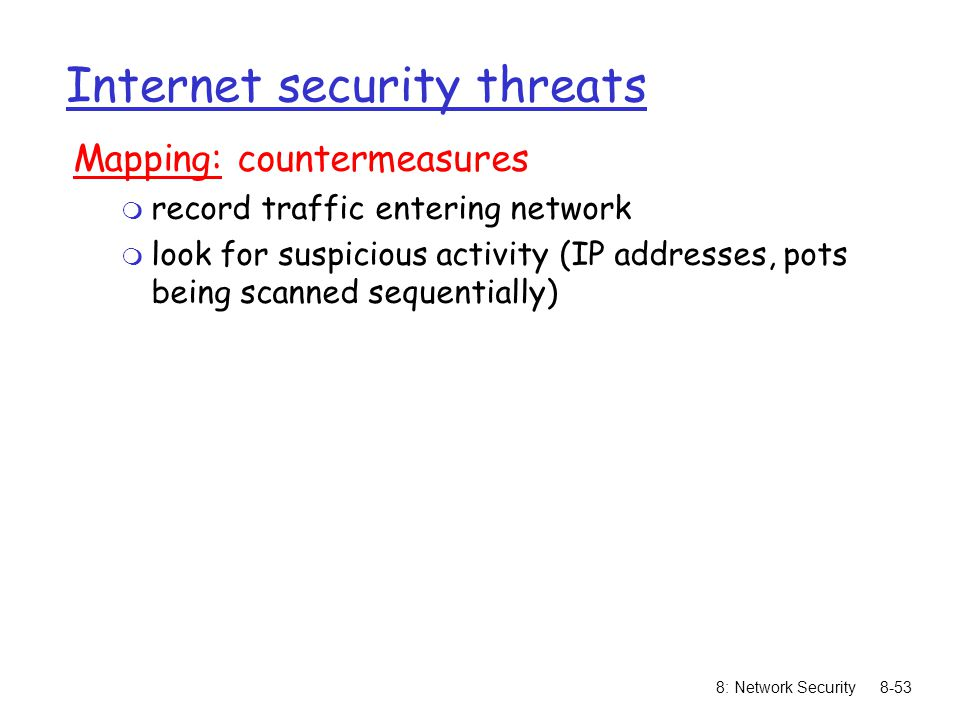 8: Network Security8-53 Internet security threats Mapping: countermeasures m record traffic entering network m look for suspicious activity (IP addres