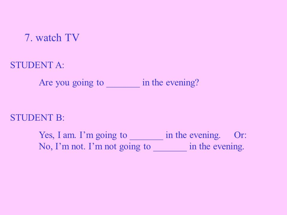 7. watch TV STUDENT A: Are you going to _______ in the evening.