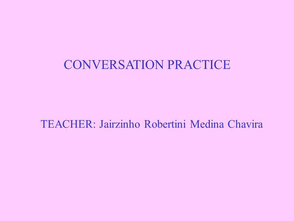 CONVERSATION PRACTICE TEACHER: Jairzinho Robertini Medina Chavira