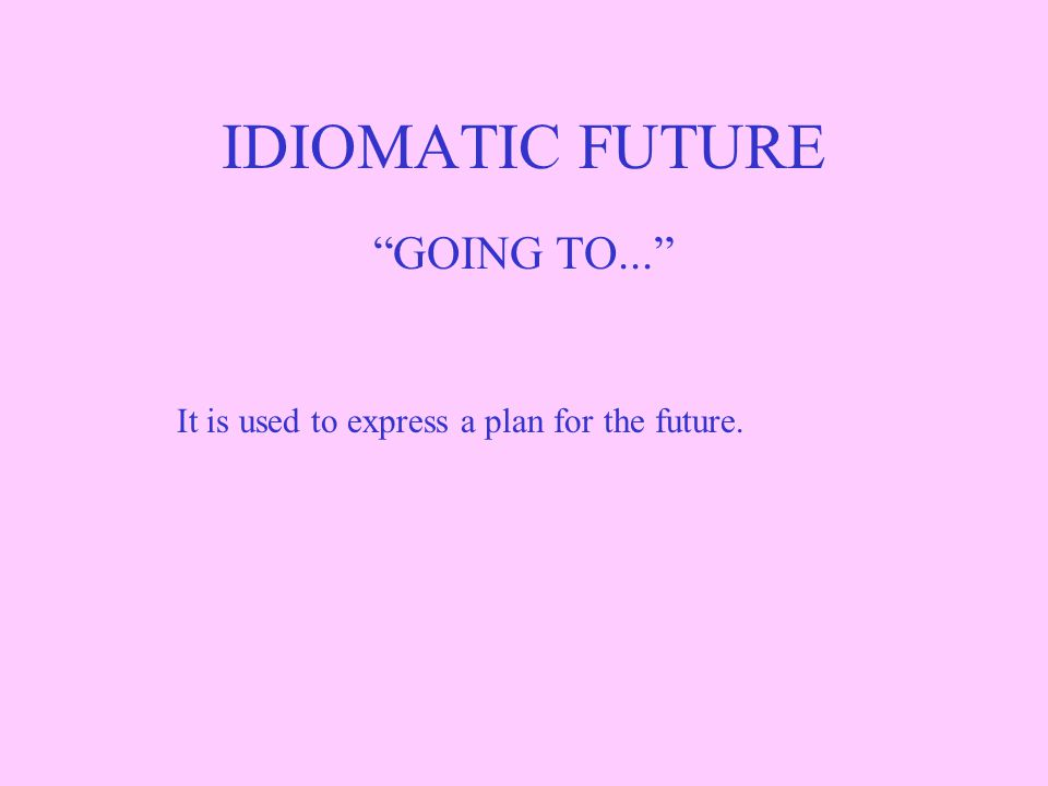 IDIOMATIC FUTURE GOING TO... It is used to express a plan for the future.