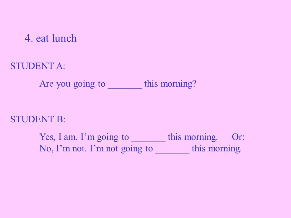 4. eat lunch STUDENT A: Are you going to _______ this morning.