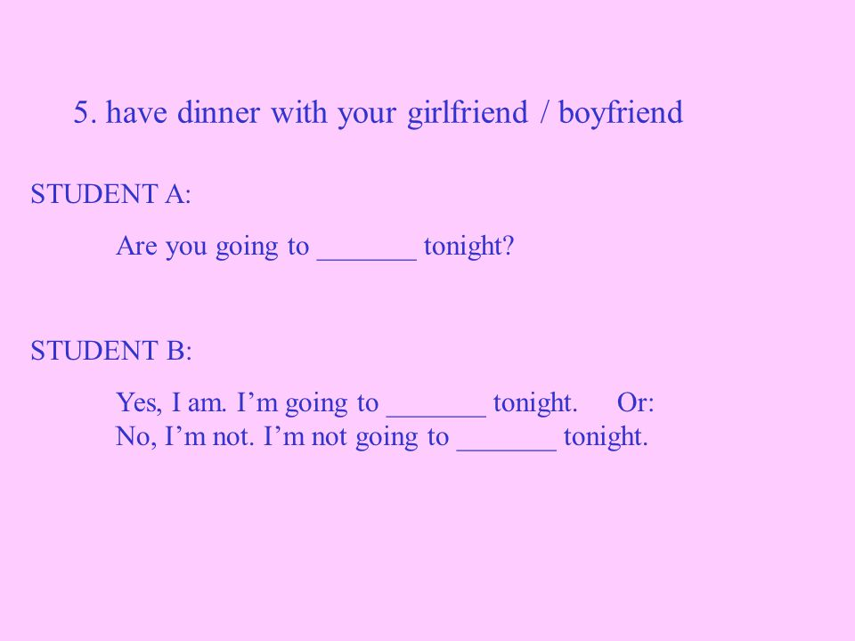 5. have dinner with your girlfriend / boyfriend STUDENT A: Are you going to _______ tonight.