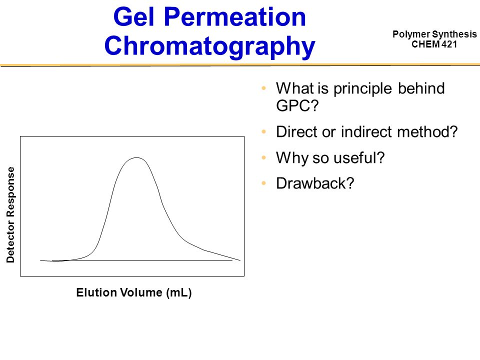 Polymer Synthesis CHEM 421 Gel Permeation Chromatography What is principle behind GPC? Direct or indirect method? Why so useful? Drawback? Detector Re