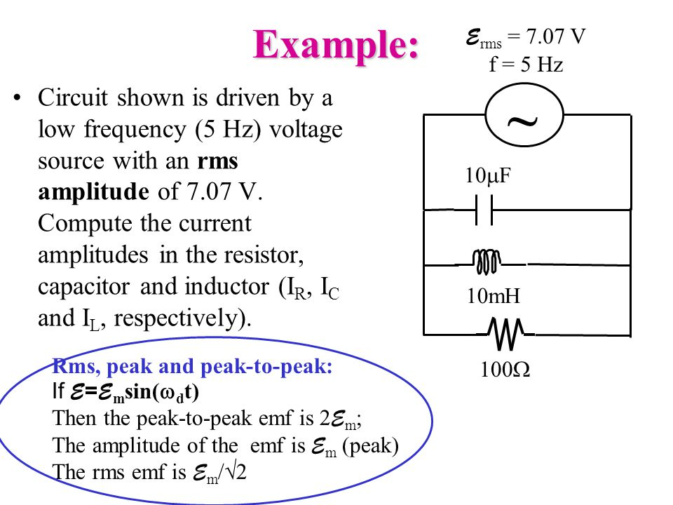 Example: Circuit shown is driven by a low frequency (5 Hz) voltage source with an rms amplitude of 7.07 V.