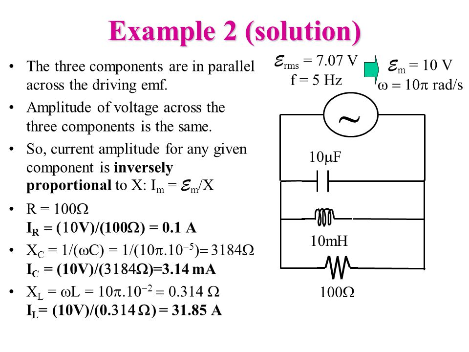 Example 2 (solution) ~ 10  F 100  10mH E rms = 7.07 V f = 5 Hz The three components are in parallel across the driving emf.