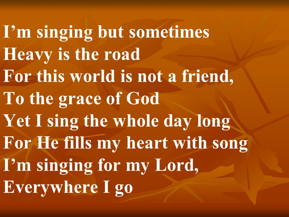 I'm singing but sometimes Heavy is the road For this world is not a friend, To the grace of God Yet I sing the whole day long For He fills my heart wi