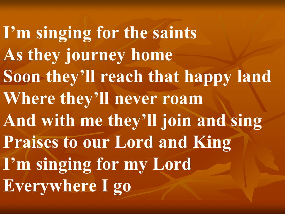 I'm singing for the saints As they journey home Soon they'll reach that happy land Where they'll never roam And with me they'll join and sing Praises