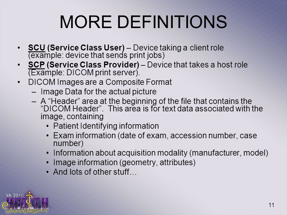 11 MORE DEFINITIONS SCU (Service Class User) – Device taking a client role (example: device that sends print jobs) SCP (Service Class Provider) – Devi