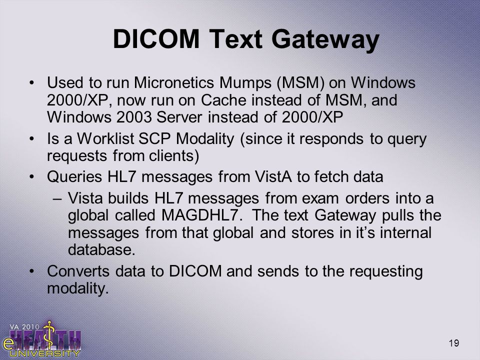 19 DICOM Text Gateway Used to run Micronetics Mumps (MSM) on Windows 2000/XP, now run on Cache instead of MSM, and Windows 2003 Server instead of 2000