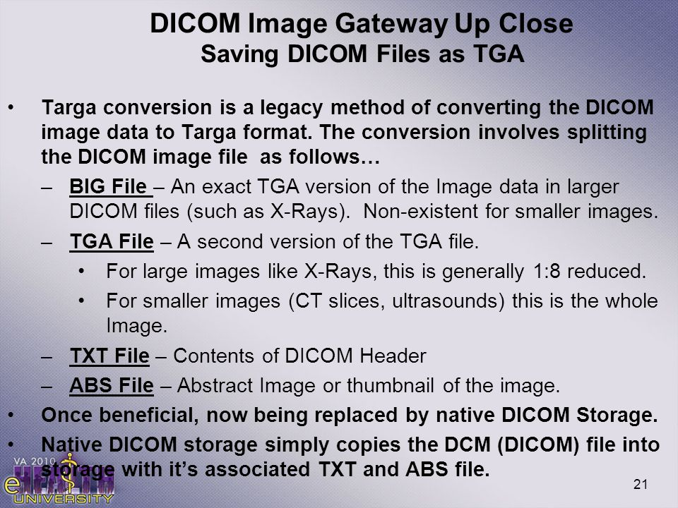 21 DICOM Image Gateway Up Close Saving DICOM Files as TGA Targa conversion is a legacy method of converting the DICOM image data to Targa format. The