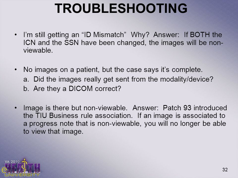 "32 TROUBLESHOOTING I'm still getting an ""ID Mismatch"" Why? Answer: If BOTH the ICN and the SSN have been changed, the images will be non- viewable. No"