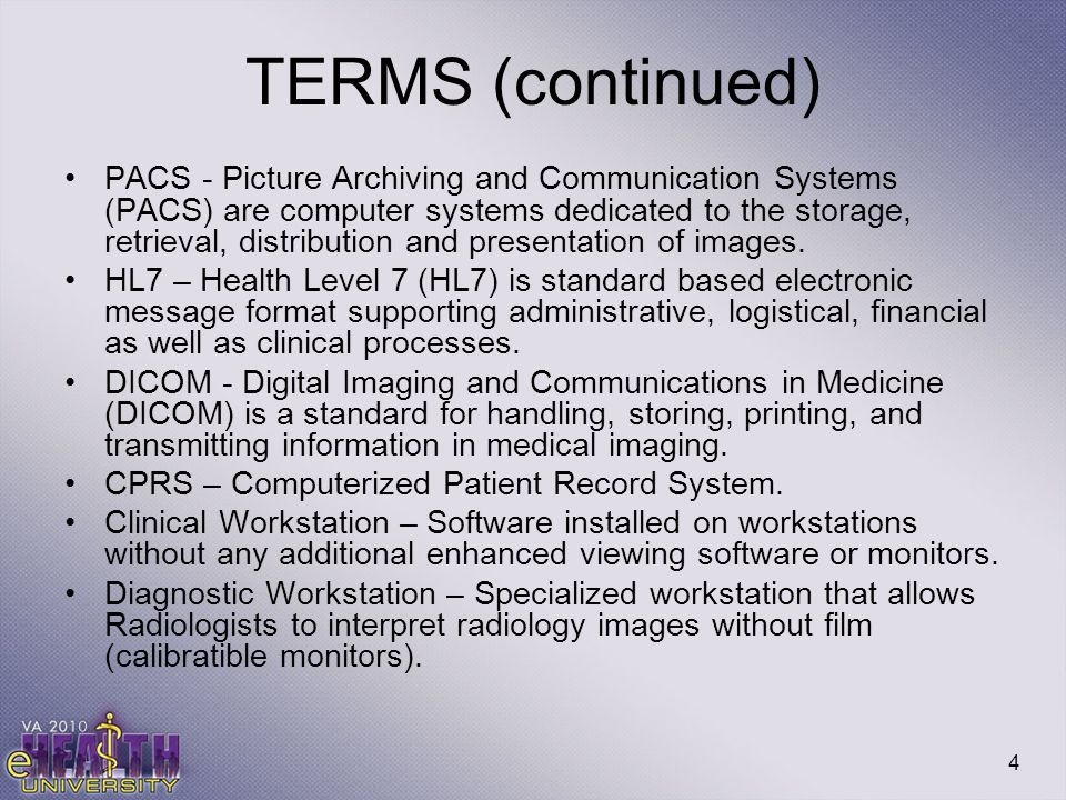 4 TERMS (continued) PACS - Picture Archiving and Communication Systems (PACS) are computer systems dedicated to the storage, retrieval, distribution a