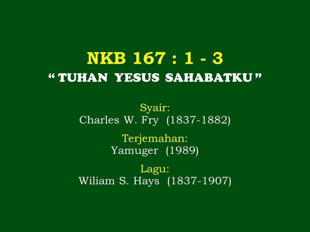NKB 167 : 1 - 3 TUHAN YESUS SAHABATKU Syair: Charles W.