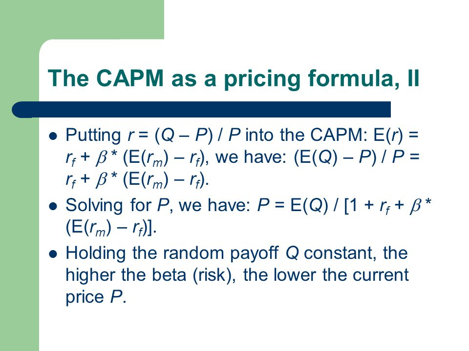 The CAPM as a pricing formula, II Putting r = (Q – P) / P into the CAPM: E(r) = r f +  * (E(r m ) – r f ), we have: (E(Q) – P) / P = r f +  * (E(r m ) – r f ).