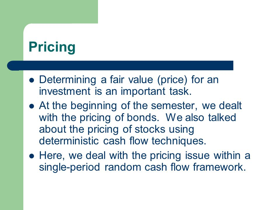Pricing Determining a fair value (price) for an investment is an important task.