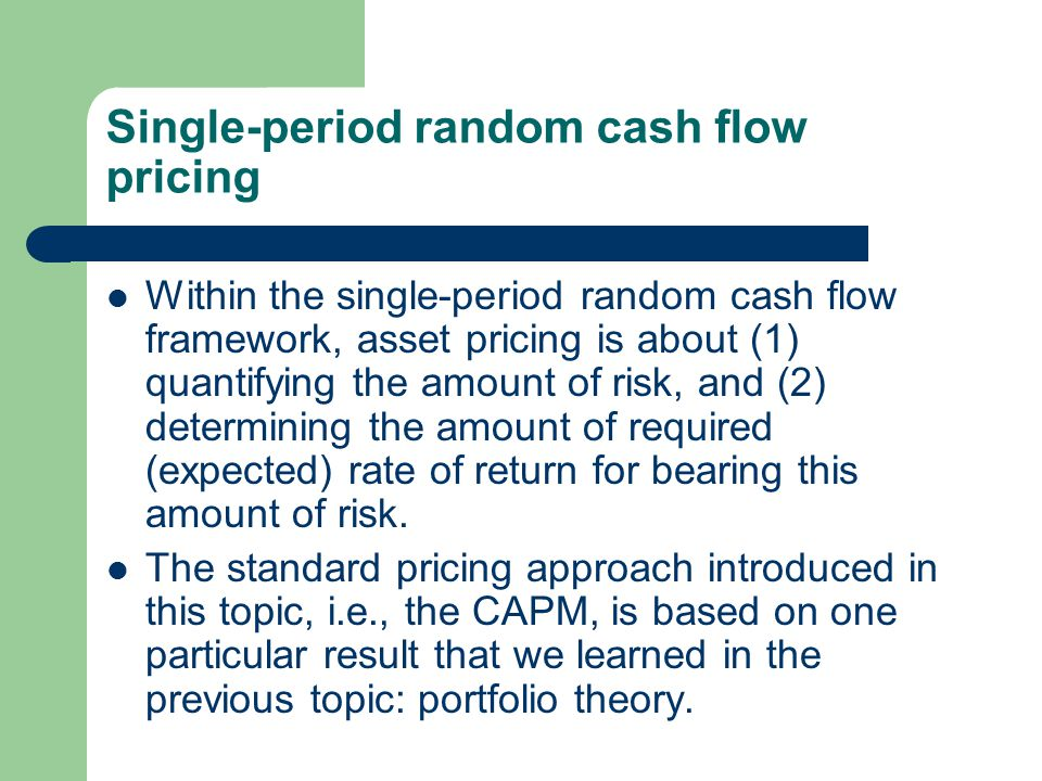 Single-period random cash flow pricing Within the single-period random cash flow framework, asset pricing is about (1) quantifying the amount of risk, and (2) determining the amount of required (expected) rate of return for bearing this amount of risk.