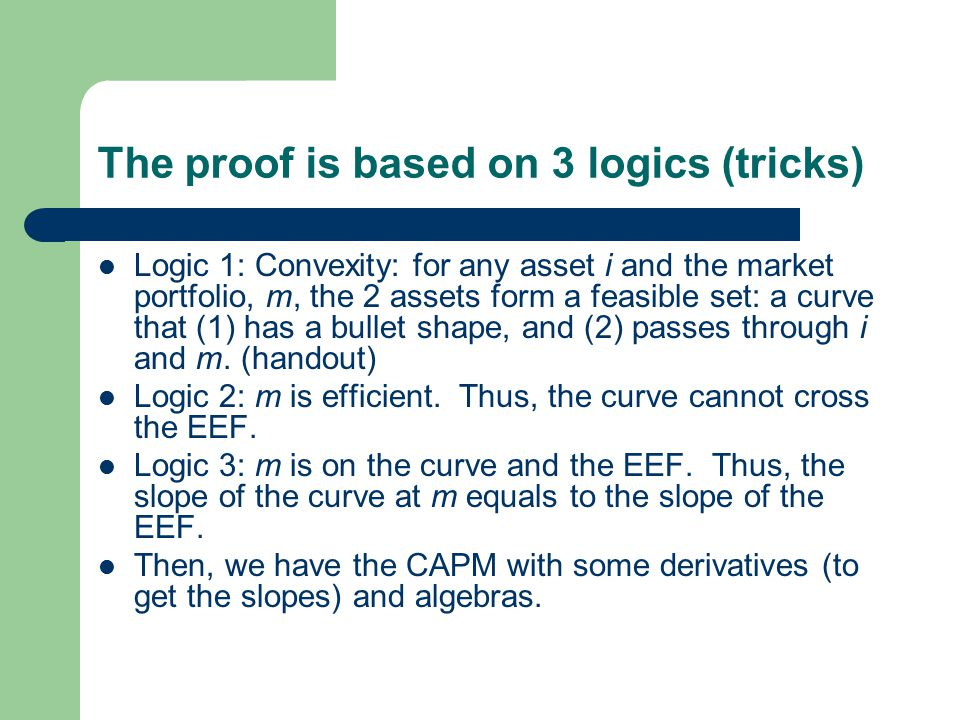 The proof is based on 3 logics (tricks) Logic 1: Convexity: for any asset i and the market portfolio, m, the 2 assets form a feasible set: a curve that (1) has a bullet shape, and (2) passes through i and m.