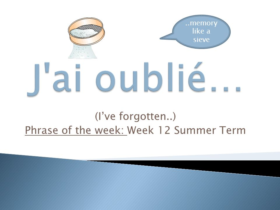 (I've forgotten..) Phrase of the week: Week 12 Summer Term..memory like a sieve e a