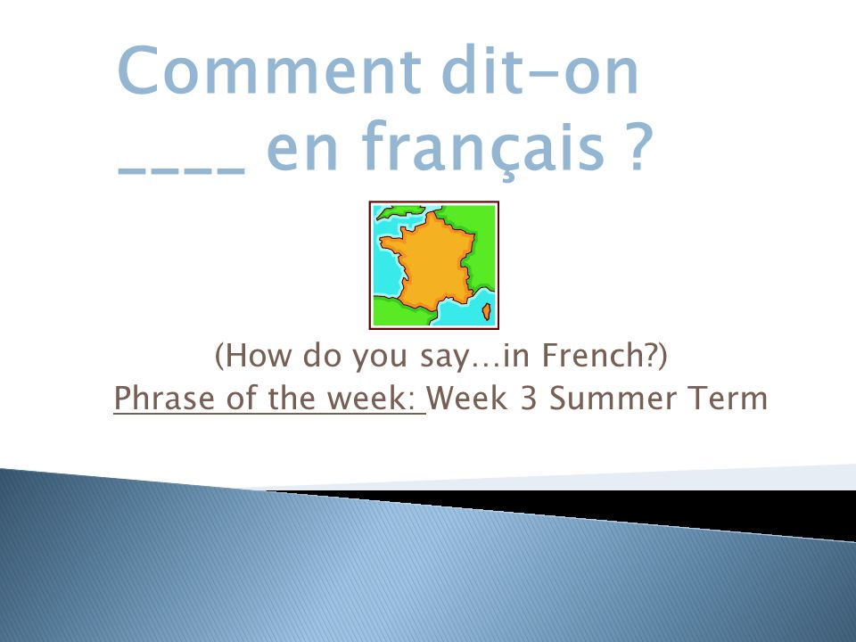 (How do you say…in French ) Phrase of the week: Week 3 Summer Term Comment dit-on ____ en français