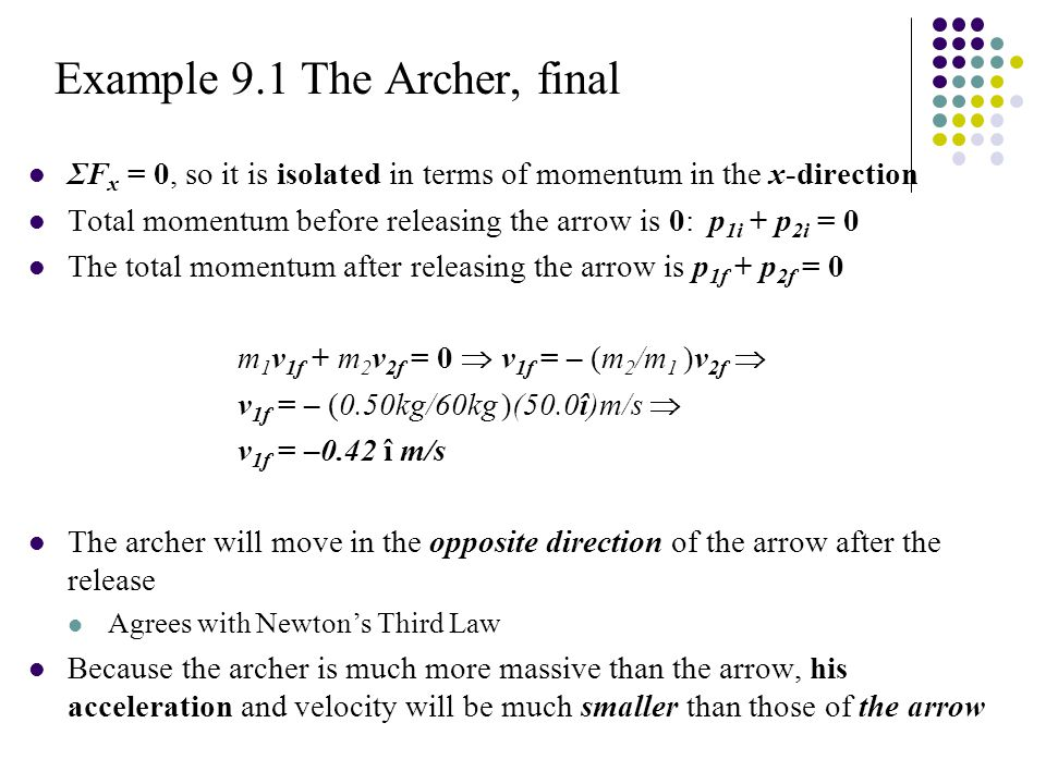 Example 9.1 The Archer, final ΣF x = 0, so it is isolated in terms of momentum in the x-direction Total momentum before releasing the arrow is 0: p 1i + p 2i = 0 The total momentum after releasing the arrow is p 1f + p 2f = 0 m 1 v 1f + m 2 v 2f = 0  v 1f = – (m 2 /m 1 )v 2f  v 1f = – (0.50kg/60kg )(50.0î)m/s  v 1f = –0.42 î m/s The archer will move in the opposite direction of the arrow after the release Agrees with Newton's Third Law Because the archer is much more massive than the arrow, his acceleration and velocity will be much smaller than those of the arrow