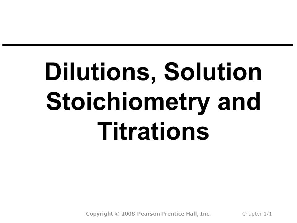 Dilutions, Solution Stoichiometry and Titrations Copyright © 2008 Pearson Prentice Hall, Inc.Chapter 1/1