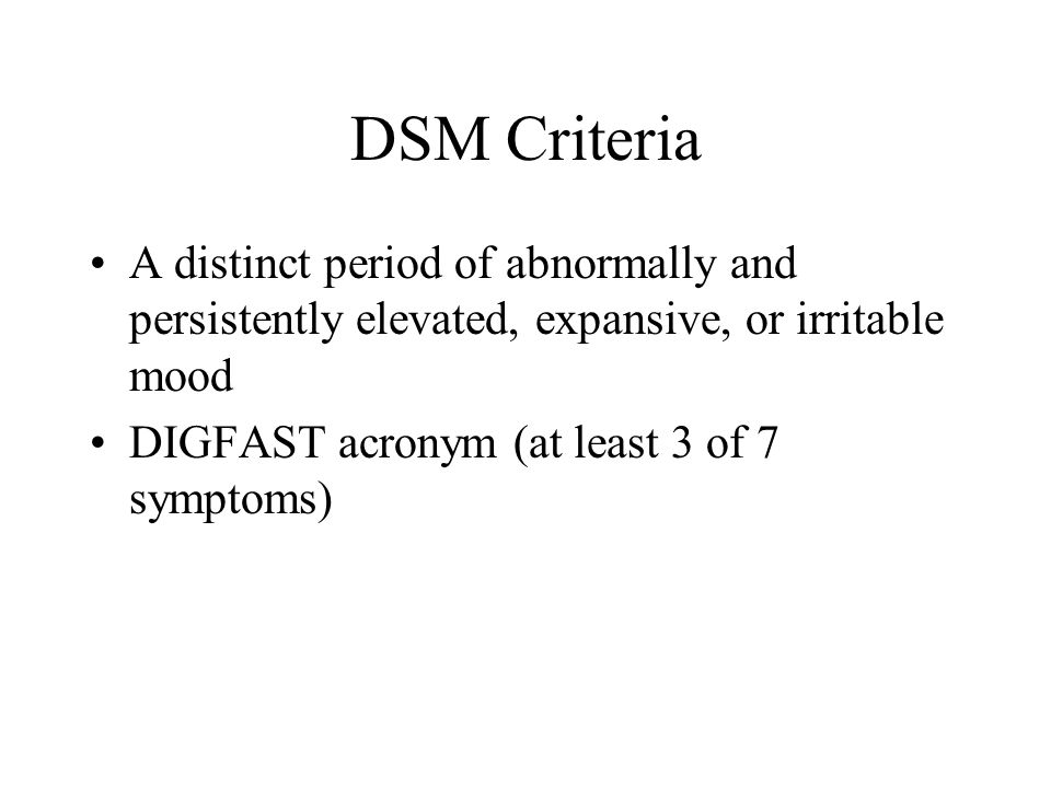 DSM Criteria A distinct period of abnormally and persistently elevated, expansive, or irritable mood DIGFAST acronym (at least 3 of 7 symptoms)