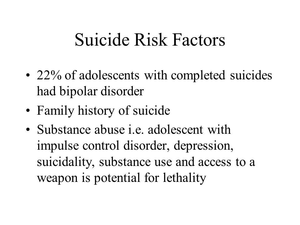 Suicide Risk Factors 22% of adolescents with completed suicides had bipolar disorder Family history of suicide Substance abuse i.e. adolescent with im