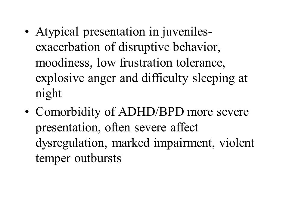 Atypical presentation in juveniles- exacerbation of disruptive behavior, moodiness, low frustration tolerance, explosive anger and difficulty sleeping at night Comorbidity of ADHD/BPD more severe presentation, often severe affect dysregulation, marked impairment, violent temper outbursts