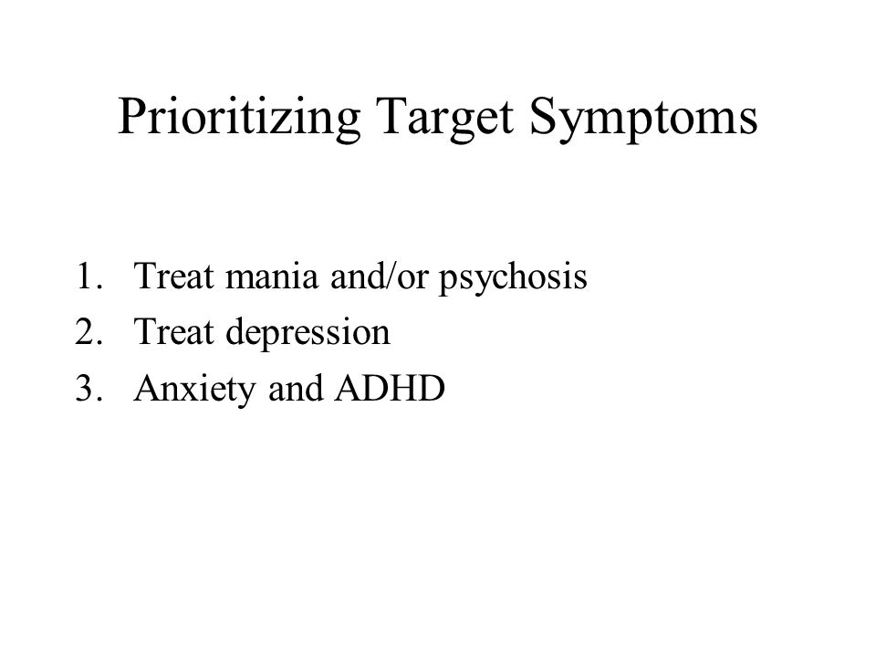 Prioritizing Target Symptoms 1.Treat mania and/or psychosis 2.Treat depression 3.Anxiety and ADHD