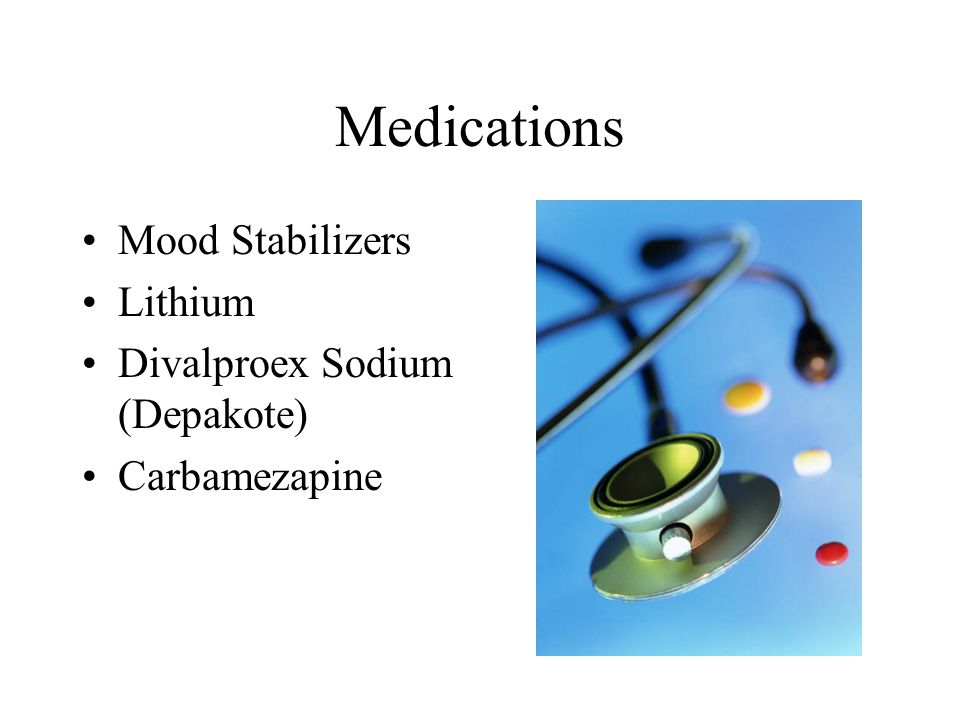Medications Mood Stabilizers Lithium Divalproex Sodium (Depakote) Carbamezapine